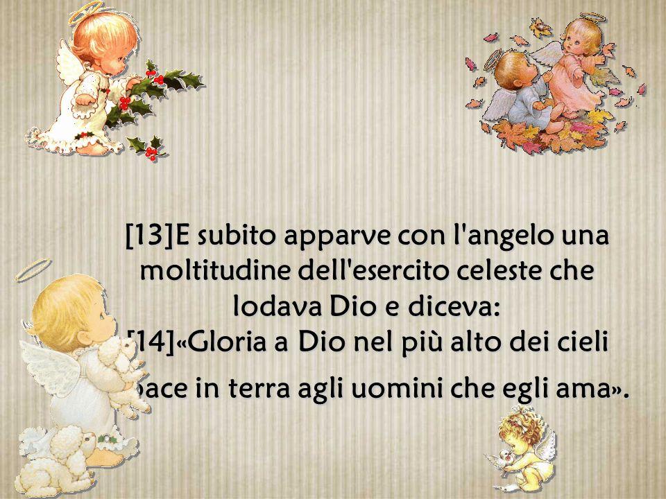 [13]E subito apparve con l angelo una moltitudine dell esercito celeste che lodava Dio e diceva: [14]«Gloria a Dio nel più alto dei cieli e pace in terra agli uomini che egli ama».